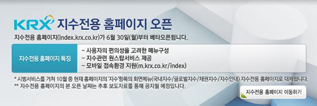 지수전용홈페이지 오픈. 지수전용 홈페이지(index.krx.co.kr)가 6월 30월(월)부터 베타오픈됩니다.< 지수전용 홈페이지 특징 >-사용자의 편의성을 고려한 메뉴구성, -지수관련 원스탑서비스 제공, -모바일 접속환경 지원(m.krx.co.kr/index),  * 시범서비스를 거쳐 10월 중 현재 홈페이지의 '지수'항목의 화면메뉴(국내지수/글로벌지수/채권지수/지수안내)이 지수전용 홈페이지로 대체됩니다. ** 지수전용 홈페이지의 본 오픈 날짜는 추후 보도자료를 통해 공지될 예정입니다.