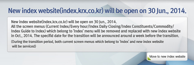 New index website(index.krx.co.kr) will be open on 30 Jun., 2014. All the screen menus (Current Index/Every hour/Index Daily Closing/Index Constituents/Commodity/Index Guide to Index) which belong to 'Index' menu will be removed and replaced with new index website in Oct., 2014. The specifid date for the transition will be announced around a week before the transition. (During the transition period, both current screen menus which belong to 'Index' and new index website will be serviced)