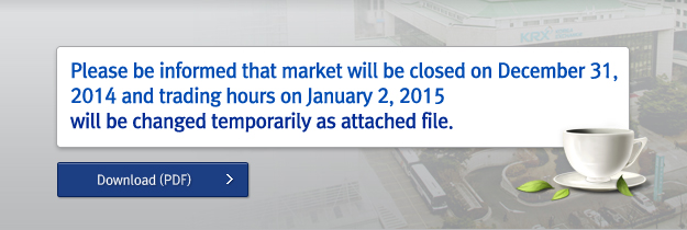Please be informed that market will be closed on December 31, 2014 and trading hours on January 2, 2015 will be changed temporarily as attached file.