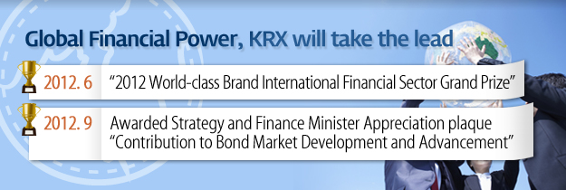 "Global Financial Power, KRX will take the lead. 2012.6 2012 World-class Brand International Financial Sector Grand Prize. 2012.9 Awared Strategy and finance Minister Appreciation plaque ""Contribution to Bond Market Development and Advancement"""