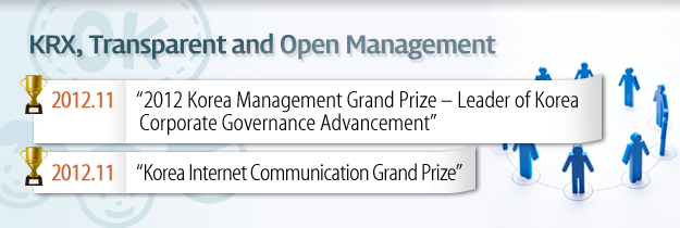 "KRX, Transparent and Open Management. 2012.11 ""2012 Korea Management Grand Prize - Leader of Korea Corporate Governance Advancement "" 2011.11 ""Korea Internet Communication Grand Prize"""