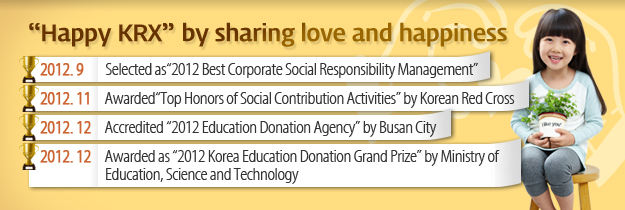 """Happy KRX"" by sharing love and happiness. 2012.9 Selected as "" 2012 Best Corporate Social Responsibility Management"" 2012.11 Awarded ""Top Honors of Social Contribution Activities"" by Korean Red Cross. 2012.12 Accreditied "" Education Donation Agency"" by Busan City. 2012.12 Awarded as ""2012 Korea Education Donation Grand Prize"" by Ministry of Education, Science and Technology"