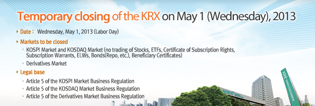 Temporary closing of the KRX on May 1 (Wednesday), 2013. Date : Wednesday. May 1, 2013(Labor Day). Markets to be closed KOSPI Market and KOSDAQ Market ( no trading of Stocks, ETFs, Certificate of Subscription Rights, Subscription Warrants, ELWs, Bonds(Repo, etc), Beneficiary Certificates). Derivatives Market(including CME-Linked KOSPI 200 Futures and EUREX-Linked KOSPI 200 Options Overnight Market). Legal base. Article 5 of the KOSPI Market Business Regulation. Article 5 of the KOSDAQ Market Business Regulation. Article 5 of Derivatives Market Business Regulation.